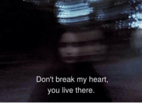 Break, Heart, and Live: Don't break my heart,  you live there.