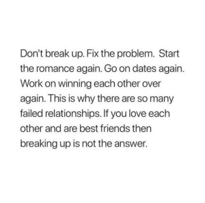 breaking up: Don't break up. Fix the problem. Start  the romance again. Go on dates again.  Work on winning each other over  again. This is why there are so many  failed relationships. If you love each  other and are best friends then  breaking up is not the answer.