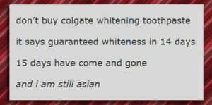 srsfunny:  Colgate Whitening Toothpaste: don't buy colgate whitening toothpaste  it says guaranteed whiteness in 14 days  15 days have come and gone  and i am still asian srsfunny:  Colgate Whitening Toothpaste