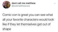 Comic Con, MeIRL, and Comic: dont call me matthew  @notmatthewwww  Comic con is great you can see what  all your favorite characters would look  like if they let themselves get out of  shape meirl