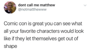 meirl by Its_Matt MORE MEMES: dont call me matthew  @notmatthewwww  Comic con is great you can see what  all your favorite characters would look  like if they let themselves get out of  shape meirl by Its_Matt MORE MEMES