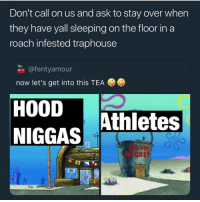 Memes, Sleeping, and Sad: Don't call on us and ask to stay over when  they have yall sleeping on the floor in a  roach infested traphouse  @fentyamour  now let's get into this TEA  HOODAthletes  NIGGAS  BUEKET Sad