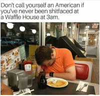 Memes, Waffle House, and American: Don't call yourself an American if  youve never been shitfaced at  a Waffle House at 3am. Merica.