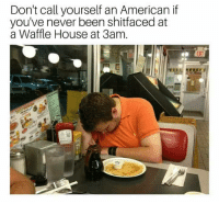 Waffle House, American, and House: Don't call yourself an American if  you've never been shitfaced at  a Waffle House at 3am  EXIT