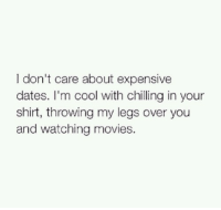 Dating: don't care about expensive  dates. I'm cool with chilling in your  shirt, throwing my legs over you  and watching movies
