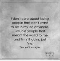 Memes, 🤖, and Quots: don't care about losing  people that don't want  to be in my life anymore.  I've lost people that  meant the world to me  and I'm still doing just  fine  Type 'yes' if you agree  QUOTE  T A G <3