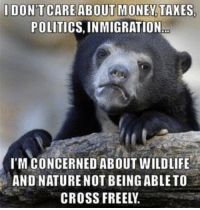 AdviceAnimals My biggest concern with this Great Wall.: DONT CARE ABOUT MONEY TAXES  POLITICS, INMIGRATION  I'M CONCERNED ABOUT WILDLIFE  AND NATURE NOT BEING ABLE TO  CROSS FREELY. AdviceAnimals My biggest concern with this Great Wall.