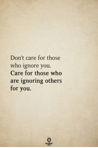 Who, You, and For: Don't care for those  who ignore you.  Care for those who  are ignoring others  for you.