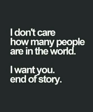 How, Story, and People: dont care  how many people  are in the wor  I want vou.  end of story