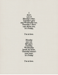 Friday, It's Friday, and Love: don't  care if  Monday's blue.  Tuesday's grey  and Wednesday too  Thursday I don't  care about you,  It's Friday,  7  I'm in love.  u can  apart.  Wednesday  break my heart.  Thursday doesn't  even start,  It's Friday  I'm in love.