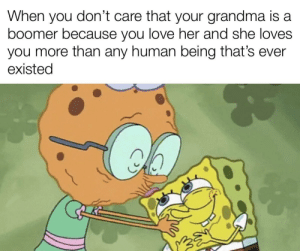 And she bakes the best food, and a lot of it: don't care that your grandma is a  When  you  boomer because you love her and she loves  you more than any human being that's ever  existed And she bakes the best food, and a lot of it