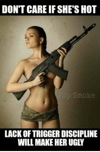 Ladies, pay attention!! -el Guapo: DON'T CAREIF SHE'S HOT  op Smoke  LACK OF TRIGGER DISCIPLINE  WILL MAKE HERUGLY Ladies, pay attention!! -el Guapo