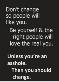 assholes: Don't change  so people will  like you.  Be yourself & the  right people will  love the real you.  Unless you're an  asshole.  Then you should  change.