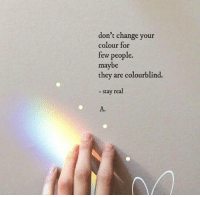 tew: don't change your  colour for  tew people.  maybe  they are colourblind.  - stay real  A.