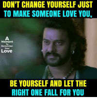 Fall, Love, and Memes: DON'T CHANGE YOURSELF JUST  TO MAKE SOMEONE LOVE YOU,  Moment  To  Remember  Your  Love  BE YOURSELF AND LET THE  RIGHT ONE FALL FOR YOU