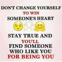 Ã……Ã…': DON'T CHANGE YOURSELF  TO WIN  SOMEONE'S HEART  A A  STAY TRUE AND  YOU'LL  FIND SOMEONE  WHO LIKE YOU  FOR BEING YOU