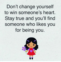 Memes, True, and Heart: Don't change yourself  to win someone's heart  Stay true and you'll find  someone who likes you  for being you FRFR