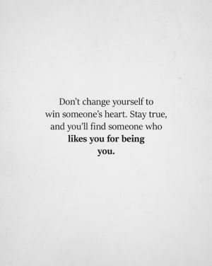 Memes, True, and Heart: Don't change yourself to  win someone's heart. Stay true,  and you'll find someone who  likes you for being  you.
