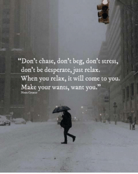 """Desperate, Chase, and Stress: """"Don't chase, don't beg, don't stress,  don't be desperate, just relax.  When you relax, it will come to you.  Make your wants, want you.""""  02  Notes Creator"""