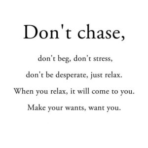 Chase: Don't chase,  don't beg, don't stress,  don't be desperate, just relax  When you relax, it will come to you  Make your wants, want you