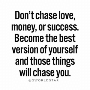 Love, Money, and Best: Don't chase love,  money, or success  Become the best  version of yourself  and those things  will chase you  @QWORLDSTAR The Better You Become, The Better You Attract... 🙌🚀💯 #UpgradeYourself [via QWorldstar]