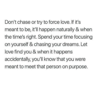 Love, Chase, and Time: Don't chase or try to force love. If it's  meant to be, it'll happen naturally & when  the time's right. Spend your time focusing  on yourself & chasing your dreams. Let  love find you & when it happens  accidentally, you'll know that you were  meant to meet that person on purpose.
