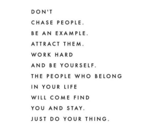 Life, Love, and Target: DON'T  CHASE PEOPLE  BE AN EXAMPLE  ATTRACT THEM  WORK HAR D  AND BE YOURSELF  THE PEOPLE WHO BELONG  IN YOUR LIFE  WILL COME FIND  YOU AND STAY.  JUST DO YOUR THING remanence-of-love:  The people who belong in your life will come and find you…  Follow for more relatable love and life quotes     feel free to message me or submit posts!!