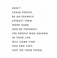 Life, Work, and Chase: DON'T  CHASE PEOPLE  BE AN EXAMPLE  ATTRACT THEM  WORK HARD  AND BE YOURSELF.  THE PEOPLE WHO BELONG  IN YOUR LIFE  WILL COME FIND  YOU AND STAY.  JUST DO YOUR THING