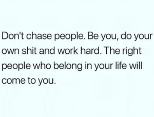 Life, Shit, and Work: Don't chase people. Be you, do your  own shit and work hard. The right  people who belong in your life will  come to you.