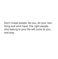 http://iglovequotes.net/: Don't chase people. Be you, do your own  thing and work hard. The right people  who belong in your life will come to you,  and stay. http://iglovequotes.net/