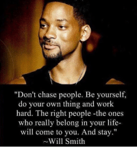 "Memes, Will Smith, and Faded: ""Don't chase people. Be yourself.  do your own thing and work  hard. The right people -the ones  who really belong in your life-  will come to you. And stay.""  Will Smith As you elevate your skills & life a new set of people will appear & some of the old social circle will being to fade away. lawofsociallife"