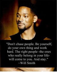 """Birthday, Life, and Memes: """"Don't chase people. Be yourself.  do your own thing and work  hard. The right people -the ones  who really belong in your life-  will come to you. And stay.""""  Will Smith 1. Don't believe me (just try) �2. This is completely nuts. �3. My jaw dropped when I read my report and got the guidance. I needed for my life success �4. Pop in your name and birthday and see for yourself. (it's free)  http://bit.ly/new-you-11 �5. Seriously. I never believed in this stuff until I met this guy a short time ago... �6. Get the direction and clarification you need with the numbers in nature (and answers) you need for the most successful year EVER!"""