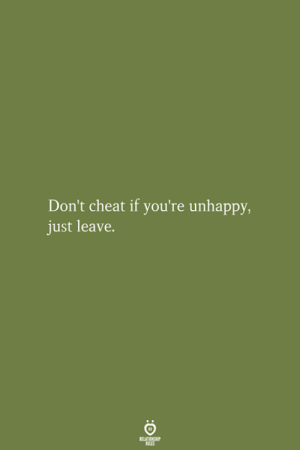 Cheat, Relationship, and Youre: Don't cheat if you're unhappy,  just leave.  RELATIONSHIP  LES
