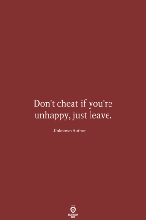 Dont Cheat: Don't cheat if you're  unhappy, just leave.  Unknown Author  RELATIONSHIP  LES