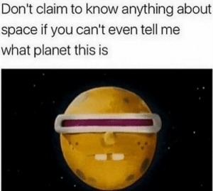 True, Space, and One: Don't claim to know anything about  space if you can't even tell me  what planet this is Only true space enthusiasts will know this one