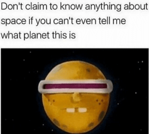 Huh, Space, and Planet: Don't claim to know anything about  space if you can't even tell me  what planet this is What planet is this, huh?