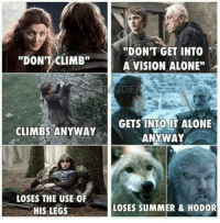 """Get Into It: """"DON'T CLIMB""""  CLIMBS ANYWAY  LOSES THE USE OF  HIS LEGS  """"DON'T GET INTO  A VISION ALONE""""  GETS INTO IT ALONE  ANYWAY  LOSES SUMMER & HODOR"""