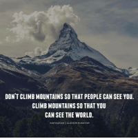 """Climbing, Memes, and Progressive: DONT CLIMB MOUNTAINS SO THAT PEOPLE CAN SEE YOU  CLIMBMOUNTAINS SO THAT YOU  CAN SEE THE WORLD  IN STAG RAM  CLEVER INVESTOR There is an old Arabian proverb that says all mankind is divided into three classes: those that are immovable, those that are movable, and those that move. . My main goal in life is to be a person that is constantly moving and progressing forward. Just because someone else says """"it can't be done"""" doesn't mean you can't do it...it just means they don't have the heart or skills to pull it off! . Never judge your progress, self-worth, or happiness by comparing yourself to others…In fact you should never ever worry about what """"other"""" people are doing (or saying). Focus on becoming the best version of yourself and you will naturally evolve towards greatness. . It's a new day filled with new opportunities and potential... So together let's smile big, dream big, and kick some a$$ because today could be the day that changes everything for ourselves and our families! -------------- cleverinvestor realestate realestateinvesting mindset motivation"""