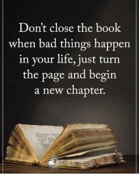 Memes, 🤖, and Page: Don't close the book  when bad things happen.  in your life, just turn  the page and begin  a new chapter. Don't close the book when bad things happen in your life, just turn the page and begin a new chapter. powerofpositivity