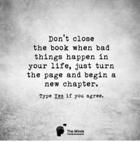 Bad, Life, and Memes: Don't close  the book when bad  things happen in  your life, just turn  the page and begin a  new chapter.  Type Yes if you agree.  The Minds  Consciousness <3