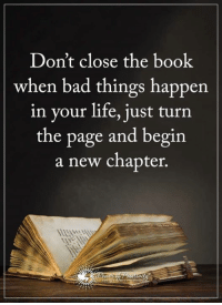 Bad, Life, and Memes: Don't close the book  when bad things happen  in your life, just turn  the page and begin  a new chapter. I just watched a movie... That changed my life forever... I will never forget the day that I saw this short movie because it's reshaping the way I think about just about everything. You can watch it right here... http://bit.ly/2iQLnj8
