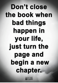 Bad, Life, and Memes: Don't close  the booK when  bad things  happen in  your life,  just turn the  page and  begin a new  chapter.  Lessons Taught  By LIFE <3