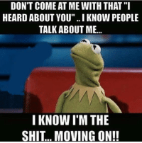 "Kermit the Frog, Via, and Move: DON'T COME AT ME WITH THAT  HEARD ABOUT YOU"". IKNOW PEOPLE  TALK ABOUT ME...  I KNOW I M THE  SHIT MOVING ON! Via Kermit memes"