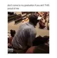 Memes, Proud, and 🤖: don't come to my graduation if you ain't THIS  proud of me Follow me (@hangars) for more! 💕