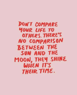 Life, Time, and Sun: DON'T COMPARE  40UR LIFE TO  OTHERS. THERE'S  NO COMPARIS ON  BETWEEN THE  SUN AND THE  M0ON, THEY SHINE  WHEN IT'S  THEIR TIME