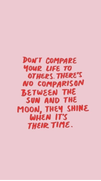 tine: DON'T COMPARE  MOUR LIFE TO  OTHERS. THERE'S  NO COMPARISON  DETWEEN THE  SUN AND THE  MOON, THEY SHINE  WHEN ITS  THEIR Tine.