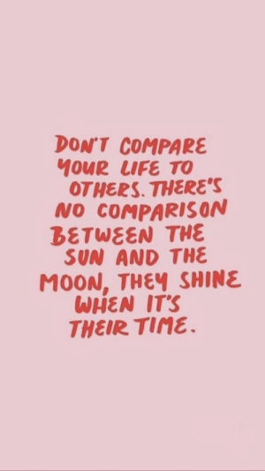 tine: DON'T COMPARE  MOUR LUFE TO  OTHERS. THERES  NO COMPARISON  BETWEEN THE  SUN AND THE  MOON, THEV SHINE  WHEN ITS  THEIR TINE.