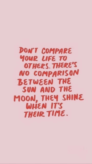 tine: DON'T COMPARE  MOUR LUFE TO  OTHERS. THERES  NO COMPARISON  BETWEEN THE  SUN AND THE  MOON, THEY SHINE  WHEN ITS  THEIR TINE.