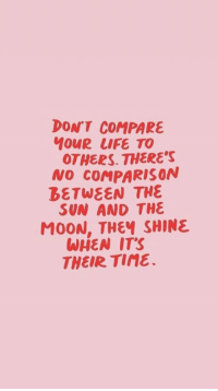 tine: DONT COMPARE  ouR LIFE TO  OTHERS. THERE'S  NO COMPARISON  BETWEEN THE  SUN AND THE  MOON, THEY SHINE  WHEN ITS  THEIR TINE.