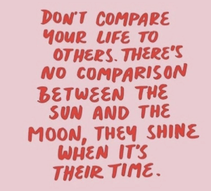 tine: DON'T COMPARE  OUR LIFE TO  OTHERS. THERES  NO COMPARISON  BETWEEN THE  SUN AND THE  MOON, THEฯ SHINE  WHEN ITS  THEIR Tine.